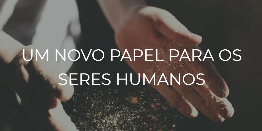Um novo papel para os seres humanos