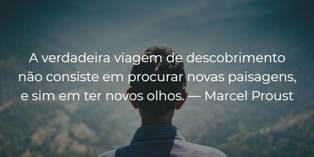 A verdadeira viagem de descobrimento não consiste em procurar novas paisagens, e sim em ter novos olhos. — Marcel Proust