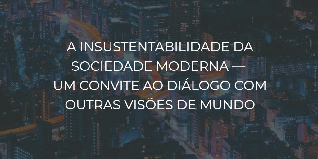 A insustentabilidade da civilização moderna-um convite ao diálogo com outras visões demundo - instituto de desenvolvimento regenerativo