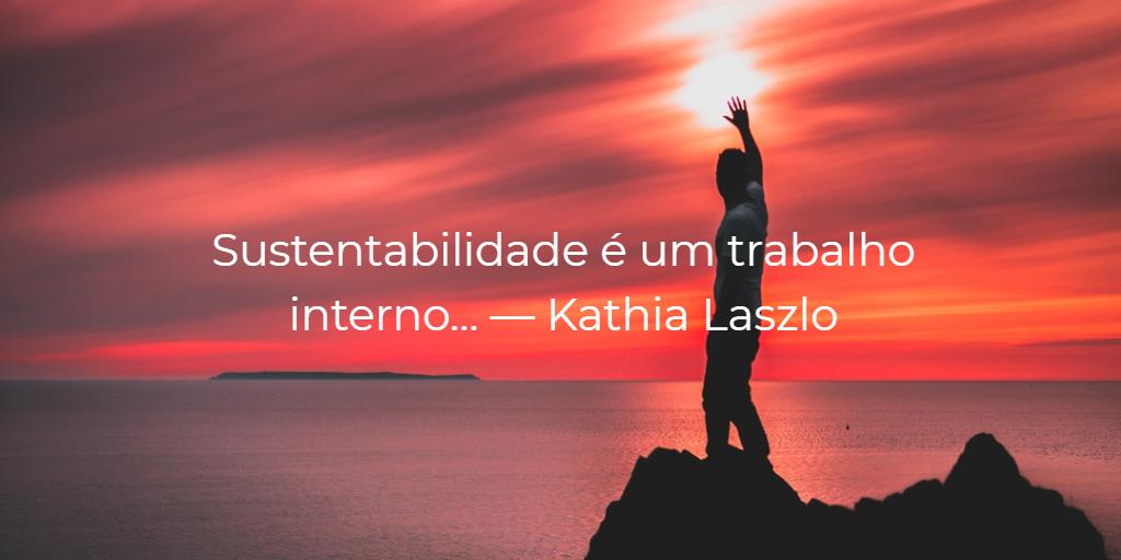 """""""Sustentabilidade é um trabalho interno…"""" - Kathia Laszlo"""