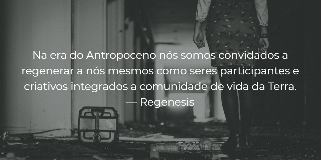 """""""Na era do Antropoceno nós somos convidados a regenerar a nós mesmos como seres participantes e criativos integrados a comunidade de vida da Terra."""" — Regenesis"""