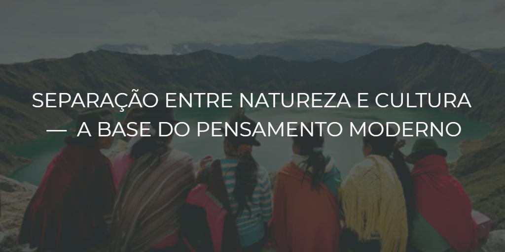 Separação entre natureza e cultura — a base do pensamento moderno - instituto de desenvolvimento regenerativo