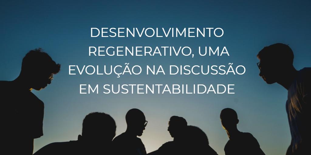 Desenvolvimento regenerativo, uma evolução na discussão em sustentabilidade