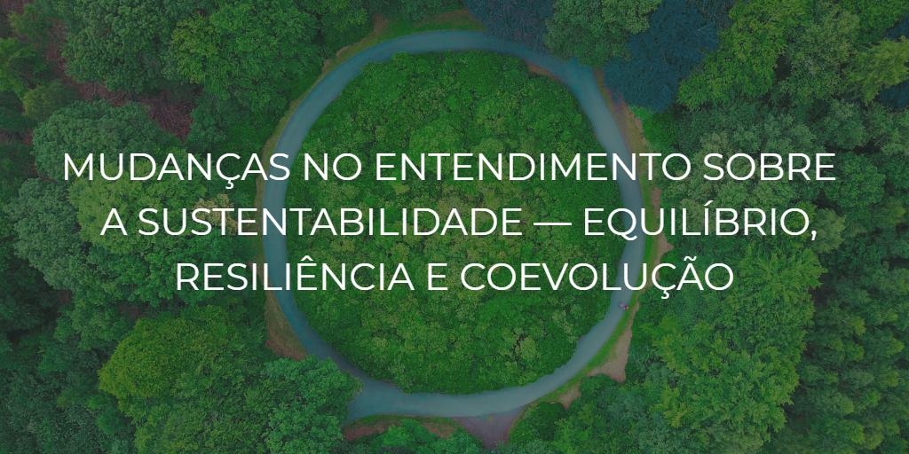 Mudanças no entendimento sobre a sustentabilidade — equilíbrio, resiliência e coevolução