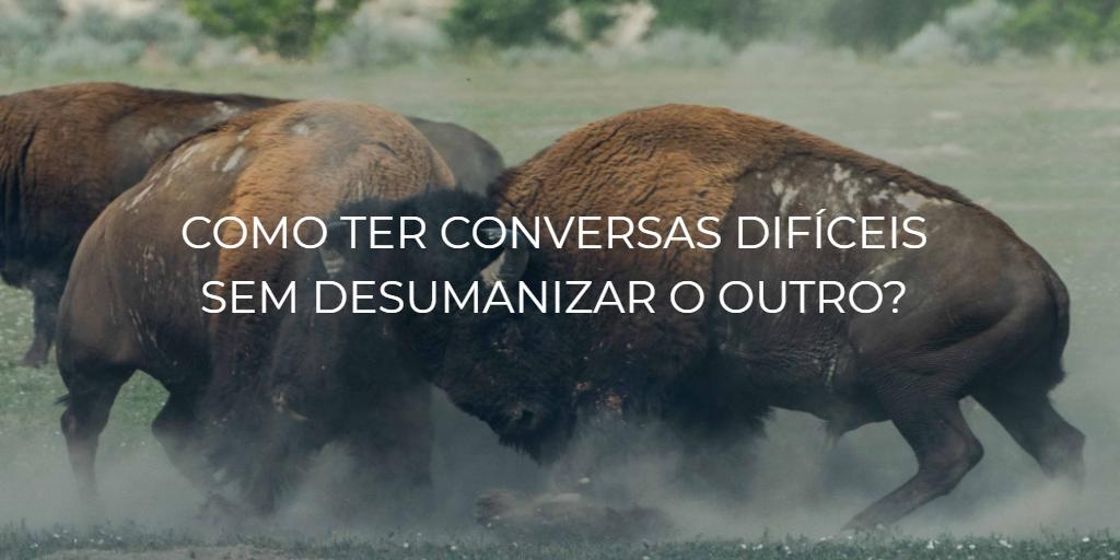 Como ter conversas difíceis sem desumanizar o outro?